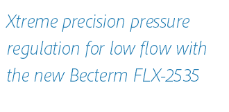 Xtreme precision pressure regulation for low flow with the new Becterm FLX-2535