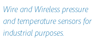 Wire and Wireless pressure and temperature sensors for industrial purposes.