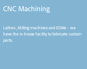 CNC Machining Lathes , Milling machines and EDMs - we have the in-house facility to fabricate custom parts.