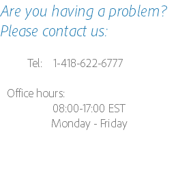 Are you having a problem? Please contact us: Tel: 1-418-622-6777 Office hours: 08:00-17:00 EST Monday - Friday