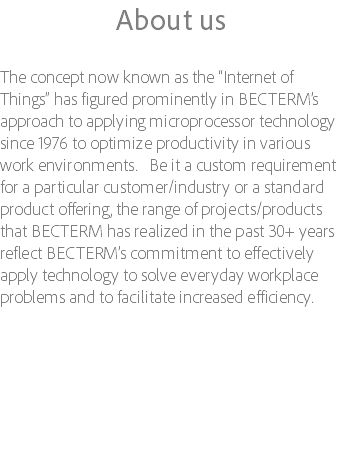 "About us The concept now known as the ""Internet of Things"" has figured prominently in BECTERM's approach to applying microprocessor technology since 1976 to optimize productivity in various work environments. Be it a custom requirement for a particular customer/industry or a standard product offering, the range of projects/products that BECTERM has realized in the past 30+ years reflect BECTERM's commitment to effectively apply technology to solve everyday workplace problems and to facilitate increased efficiency."