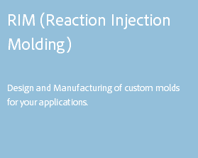 RIM (Reaction Injection Molding) Design and Manufacturing of custom molds for your applications.